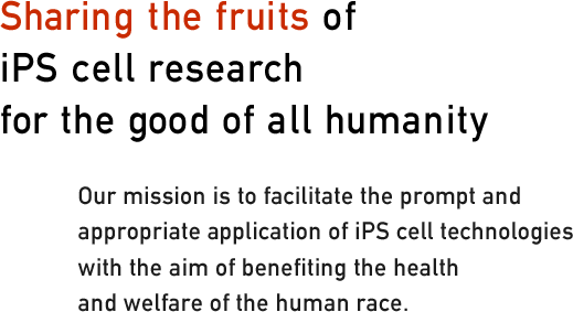 Sharing the fruits of iPS cell research for the good of all humanity. Our mission is to facilitate the prompt and appropriate application of iPS cell technologies with the aim of benefiting the health and welfare of the human race.